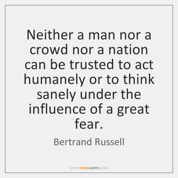 Neither a man nor a crowd nor a nation can be trusted ...