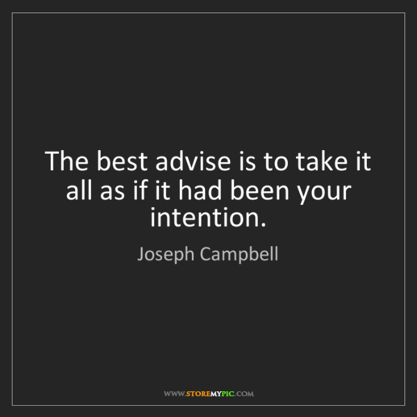 Joseph Campbell: The best advise is to take it all as if it had been your...