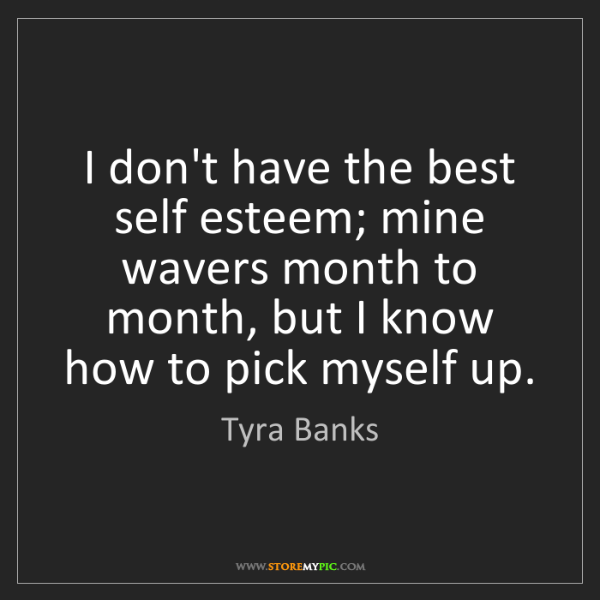 Tyra Banks: I don't have the best self esteem; mine wavers month...