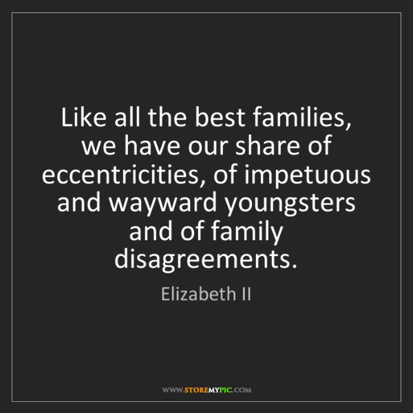 Elizabeth II: Like all the best families, we have our share of eccentricities,...