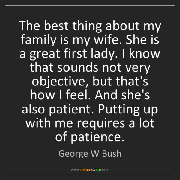 George W Bush: The best thing about my family is my wife. She is a great...