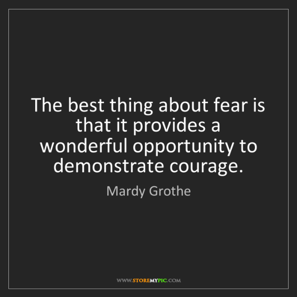Mardy Grothe: The best thing about fear is that it provides a wonderful...