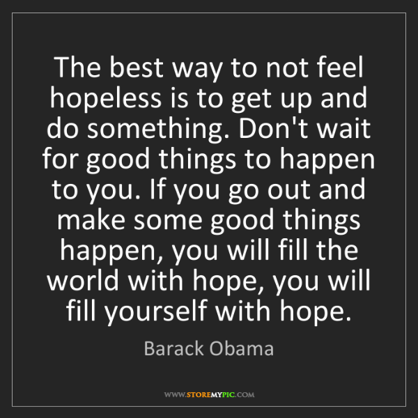 Barack Obama: The best way to not feel hopeless is to get up and do...