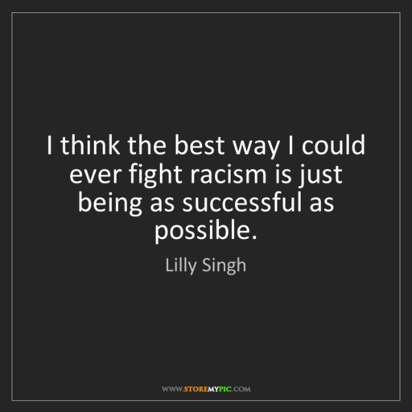 Lilly Singh: I think the best way I could ever fight racism is just...