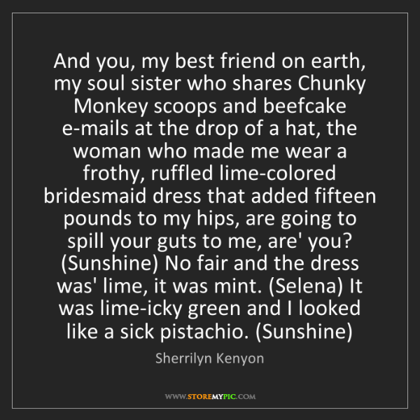 Sherrilyn Kenyon: And you, my best friend on earth, my soul sister who...