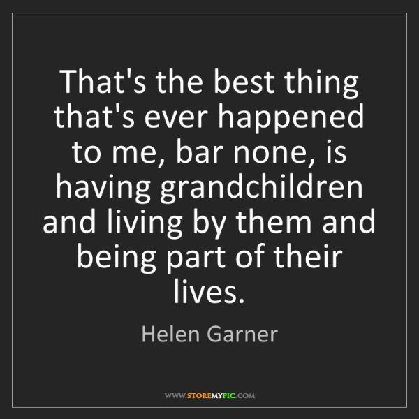 Helen Garner: That's the best thing that's ever happened to me, bar...