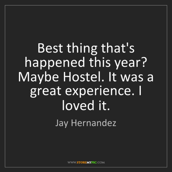 Jay Hernandez: Best thing that's happened this year? Maybe Hostel. It...