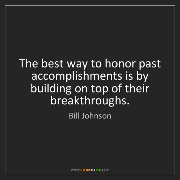 Bill Johnson: The best way to honor past accomplishments is by building...