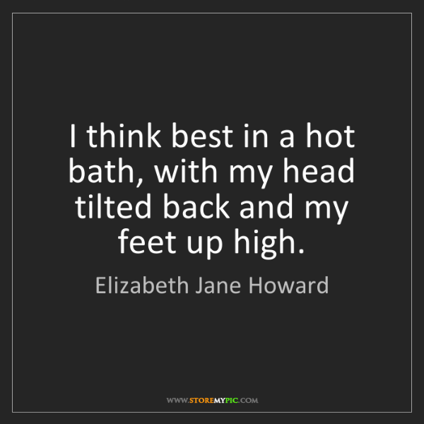 Elizabeth Jane Howard: I think best in a hot bath, with my head tilted back...