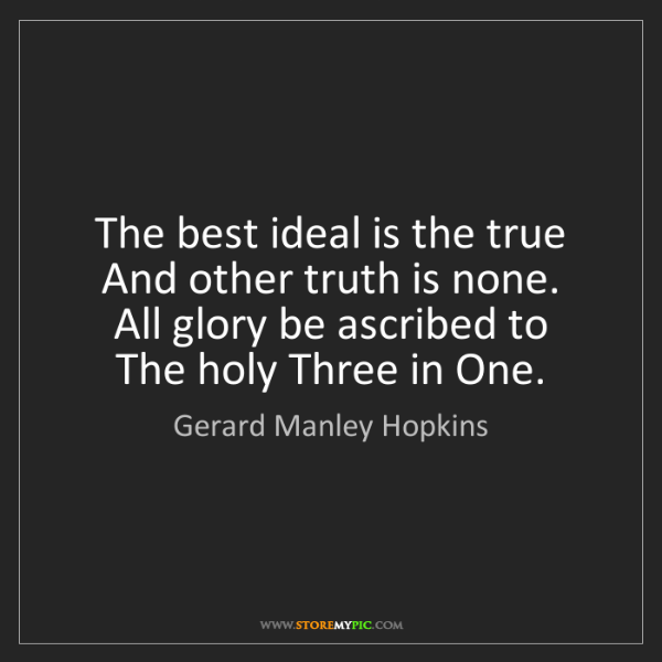 Gerard Manley Hopkins: The best ideal is the true   And other truth is none....