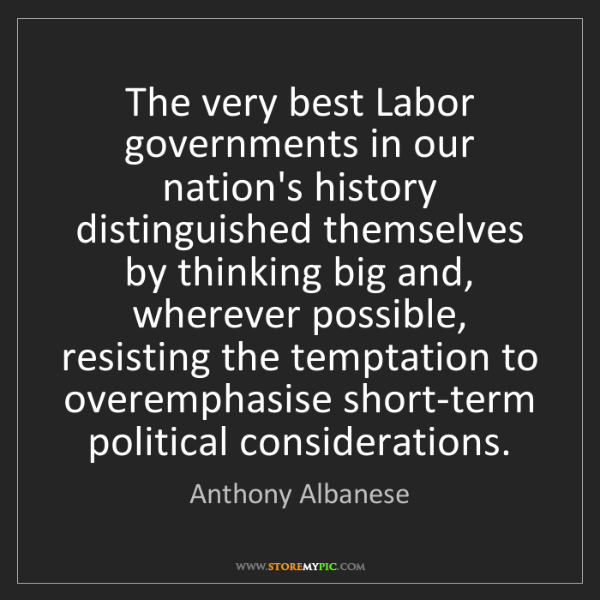 Anthony Albanese: The very best Labor governments in our nation's history...