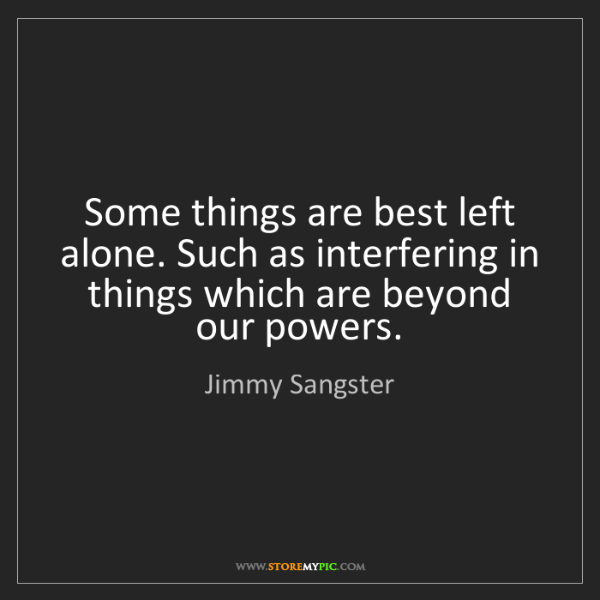 Jimmy Sangster: Some things are best left alone. Such as interfering...