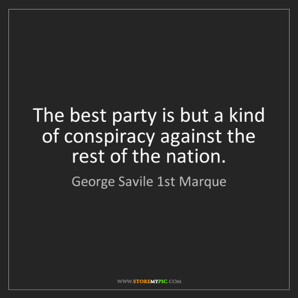 George Savile 1st Marque: The best party is but a kind of conspiracy against the...