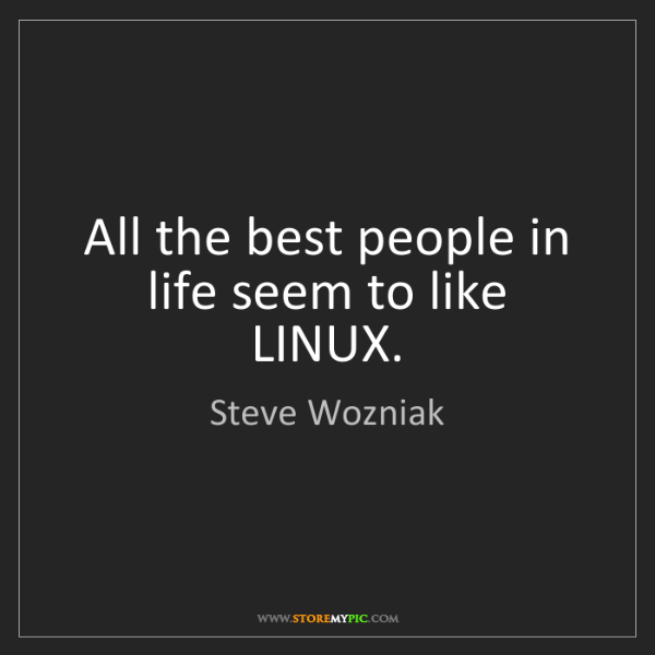 Steve Wozniak: All the best people in life seem to like LINUX.