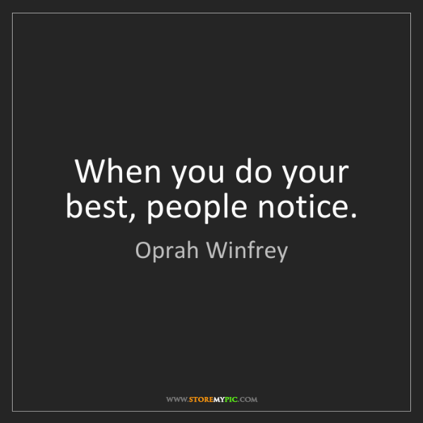Oprah Winfrey: When you do your best, people notice.