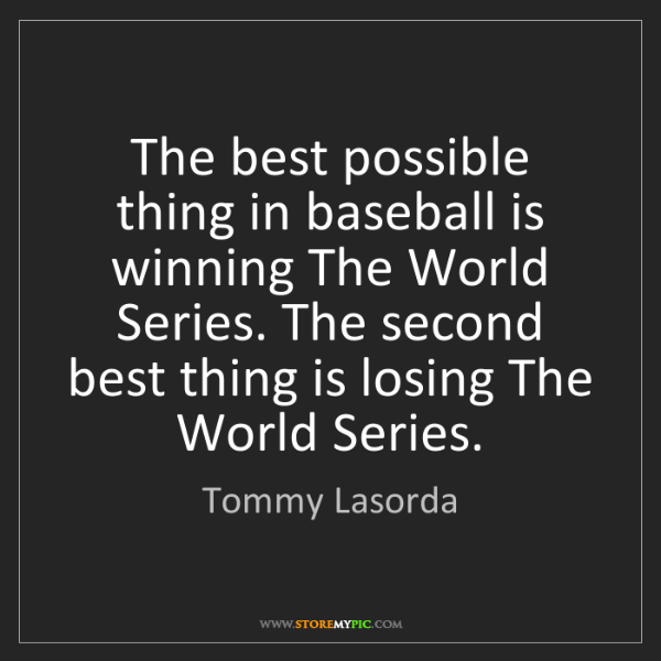 Tommy Lasorda: The best possible thing in baseball is winning The World...