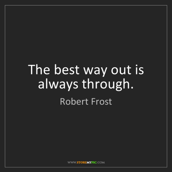 Robert Frost: The best way out is always through.