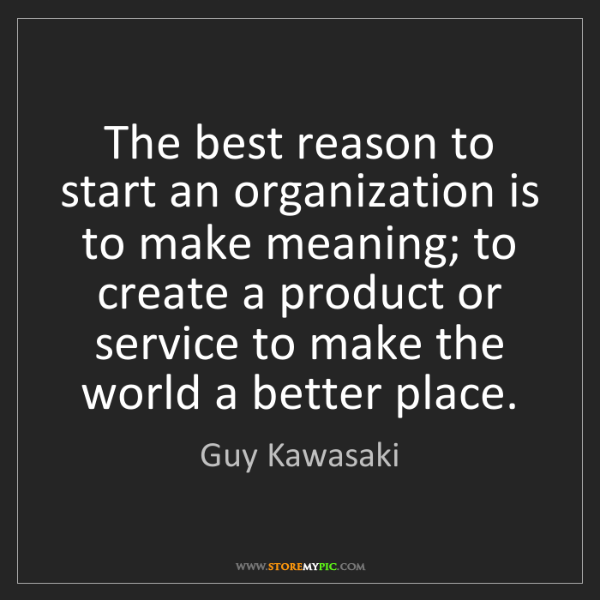Guy Kawasaki: The best reason to start an organization is to make meaning;...