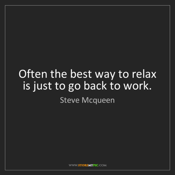 Steve Mcqueen: Often the best way to relax is just to go back to work.