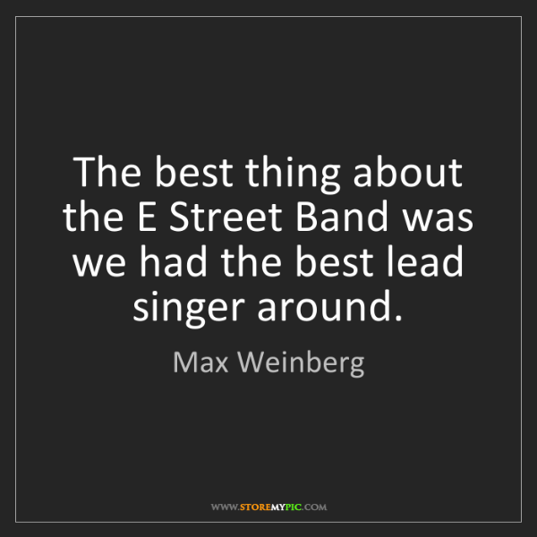 Max Weinberg: The best thing about the E Street Band was we had the...