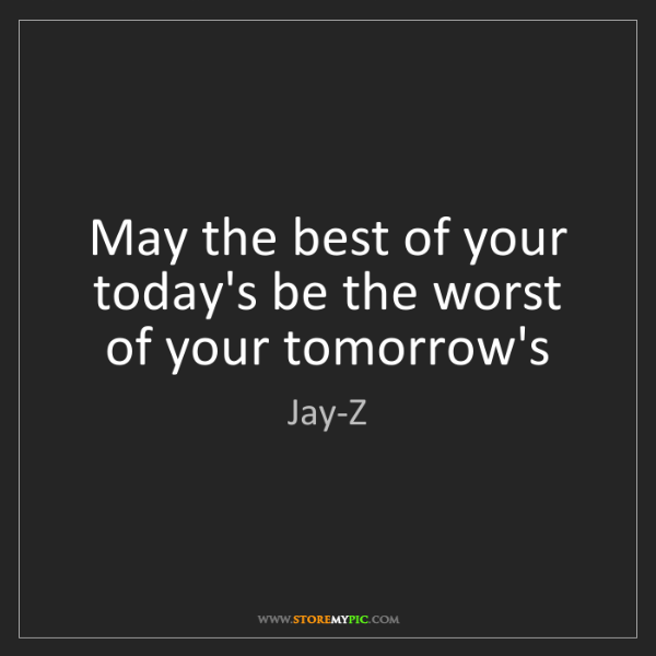 Jay-Z: May the best of your today's be the worst of your tomorrow's