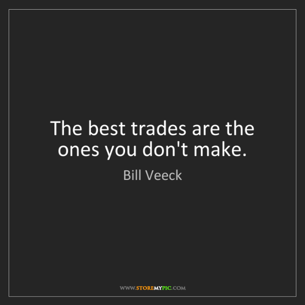 Bill Veeck: The best trades are the ones you don't make.