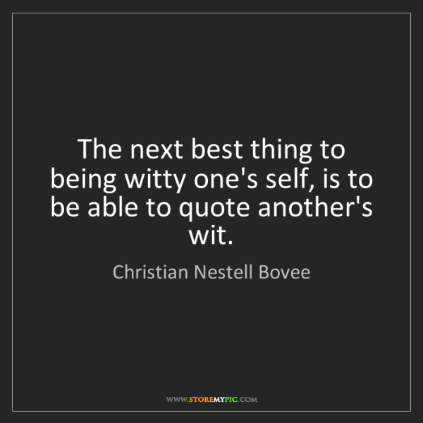 Christian Nestell Bovee: The next best thing to being witty one's self, is to...