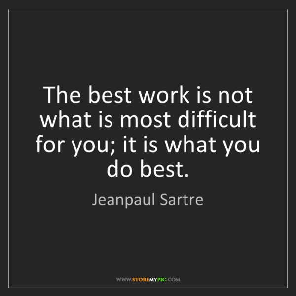 Jeanpaul Sartre: The best work is not what is most difficult for you;...
