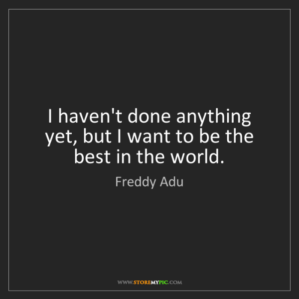Freddy Adu: I haven't done anything yet, but I want to be the best...