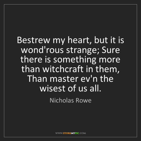 Nicholas Rowe: Bestrew my heart, but it is wond'rous strange; Sure there...