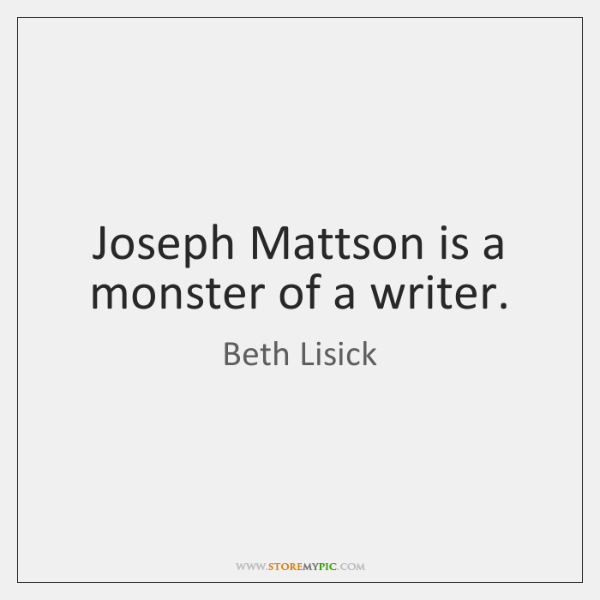Joseph Mattson is a monster of a writer.