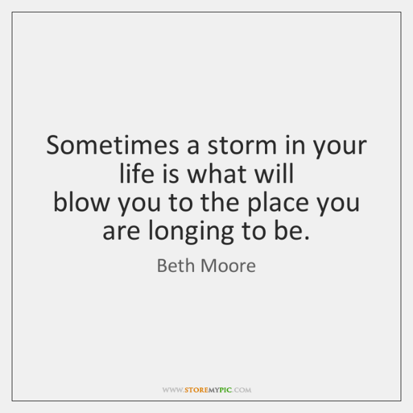 Sometimes a storm in your life is what will   blow you to ...