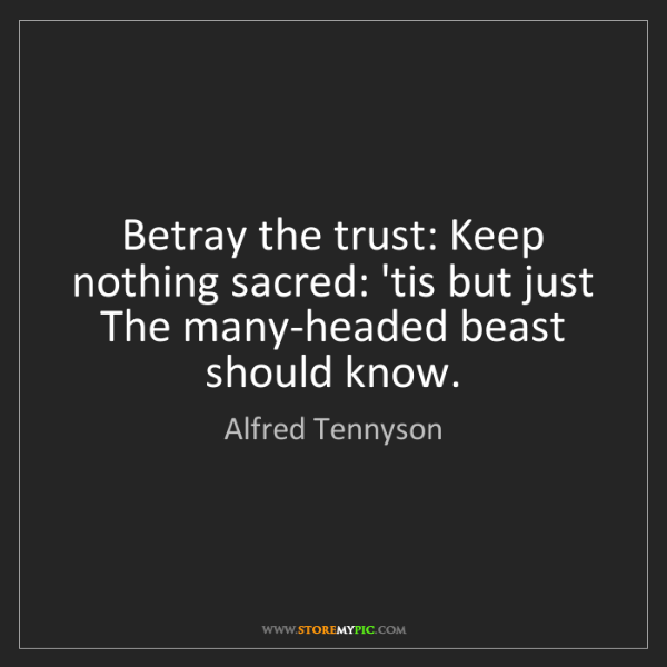 Alfred Tennyson: Betray the trust: Keep nothing sacred: 'tis but just...