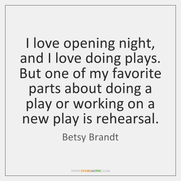 I love opening night, and I love doing plays. But one of ...