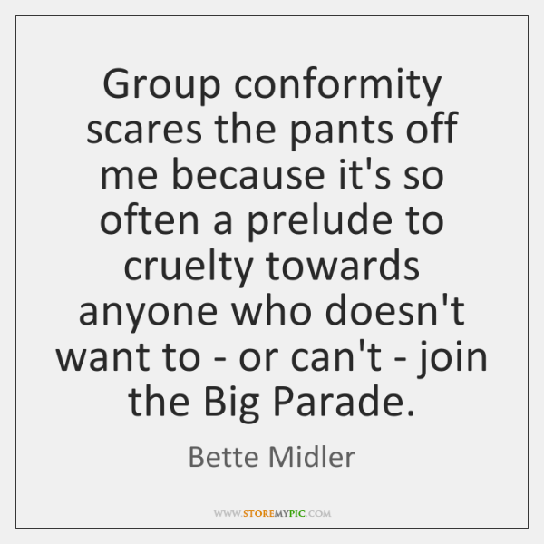 Group conformity scares the pants off me because it's so often a ...