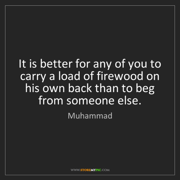 Muhammad: It is better for any of you to carry a load of firewood...