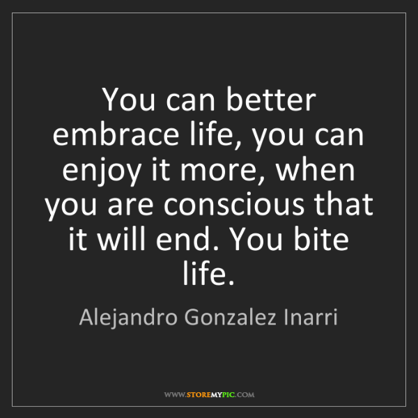 Alejandro Gonzalez Inarri: You can better embrace life, you can enjoy it more, when...