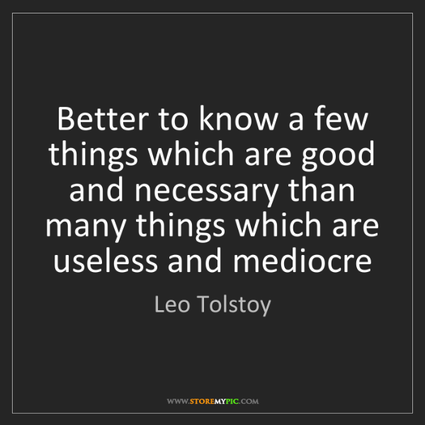Leo Tolstoy: Better to know a few things which are good and necessary...