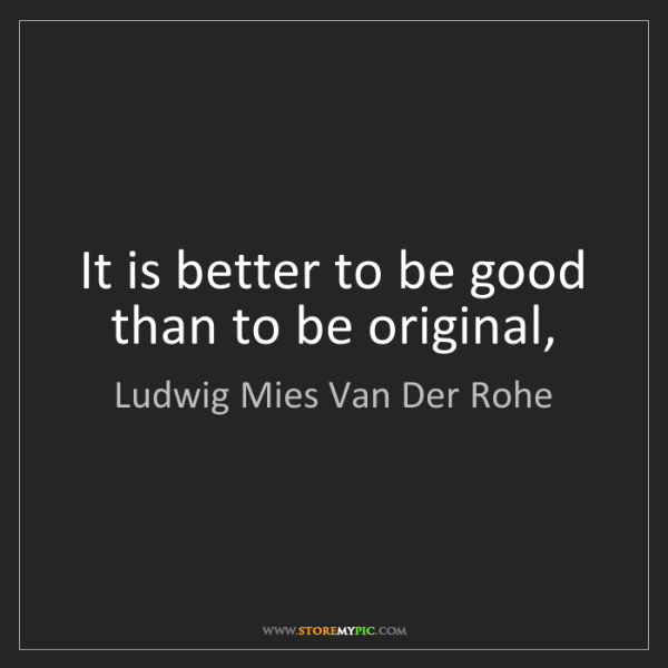 Ludwig Mies Van Der Rohe: It is better to be good than to be original,