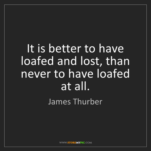 James Thurber: It is better to have loafed and lost, than never to have...