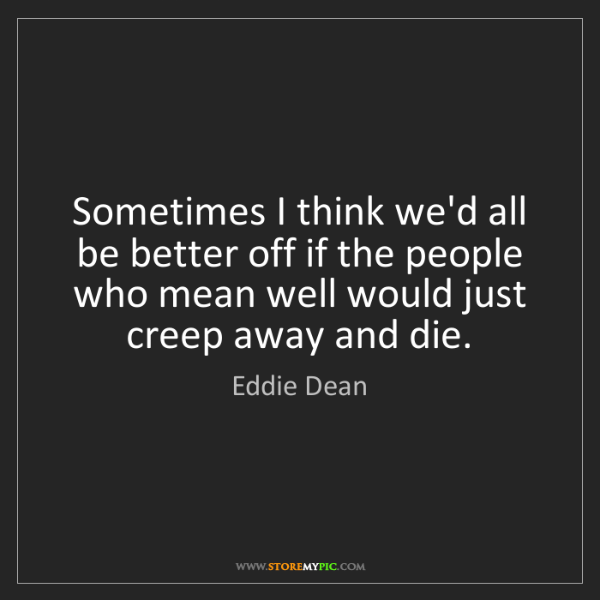 Eddie Dean: Sometimes I think we'd all be better off if the people...