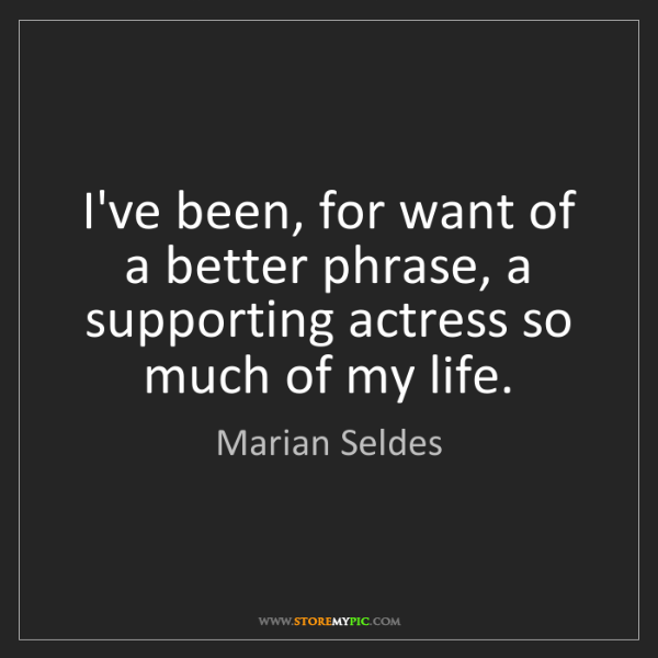 Marian Seldes: I've been, for want of a better phrase, a supporting...