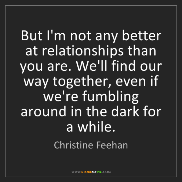 Christine Feehan: But I'm not any better at relationships than you are....