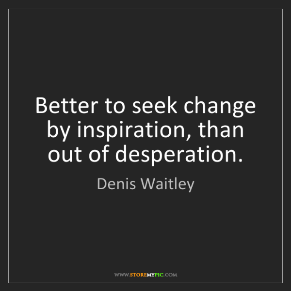 Denis Waitley: Better to seek change by inspiration, than out of desperation.