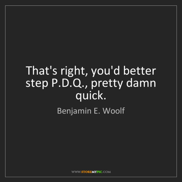 Benjamin E. Woolf: That's right, you'd better step P.D.Q., pretty damn quick.