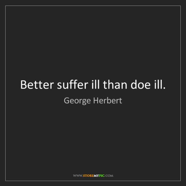 George Herbert: Better suffer ill than doe ill.