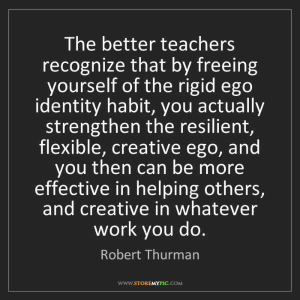 Robert Thurman: The better teachers recognize that by freeing yourself...