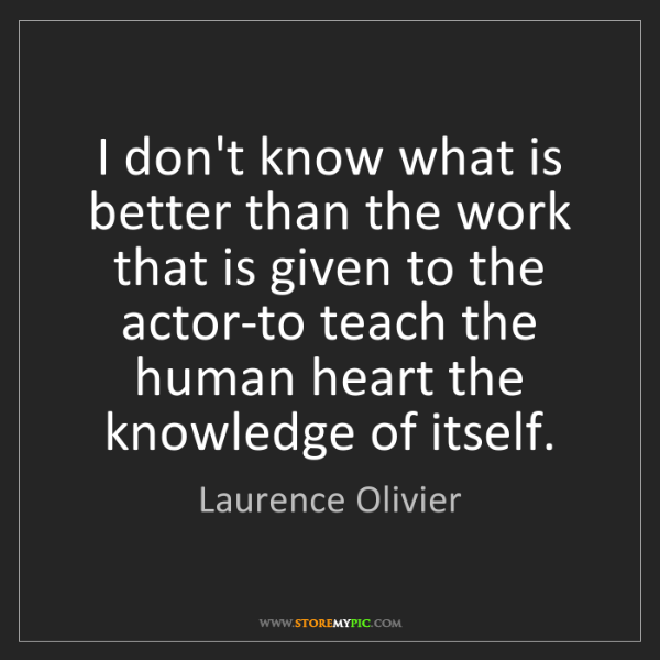 Laurence Olivier: I don't know what is better than the work that is given...