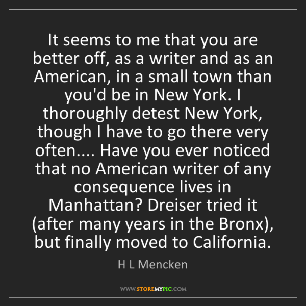 H L Mencken: It seems to me that you are better off, as a writer and...