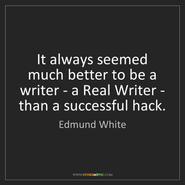 Edmund White: It always seemed much better to be a writer - a Real...